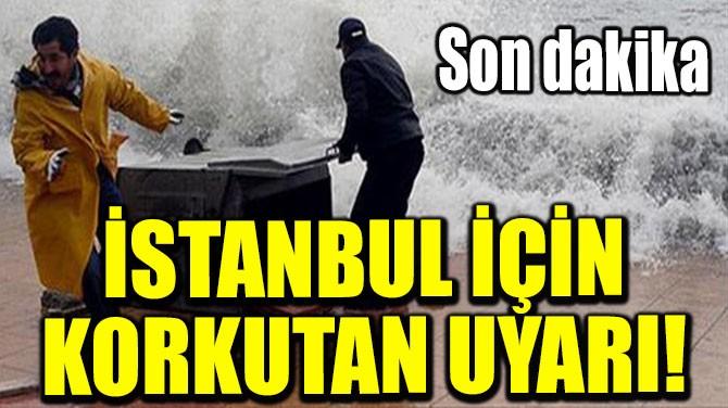 İSTANBUL İÇİN KORKUTAN UYARI!