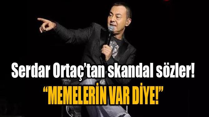 """SERDAR ORTAÇ'TAN SKANDAL SÖZLER! """"MEMELERİN VAR DİYE!"""""""