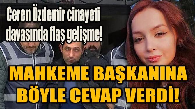 MAHKEME BAŞKANINA  BÖYLE CEVAP VERDİ!