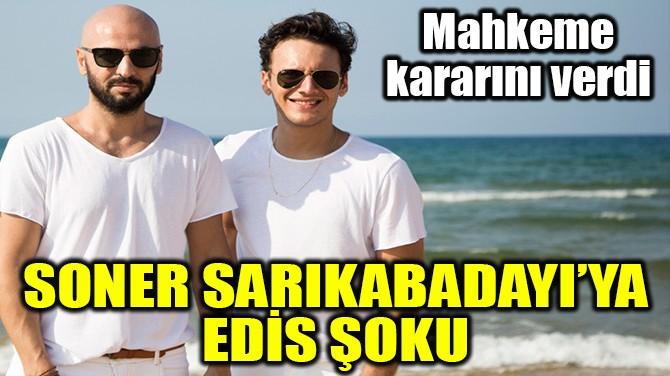 SONER SARIKABADAYI'YA EDİS ŞOKU