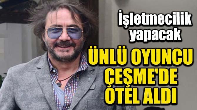 ÜNLÜ OYUNCU ÇEŞME'DE OTEL ALDI