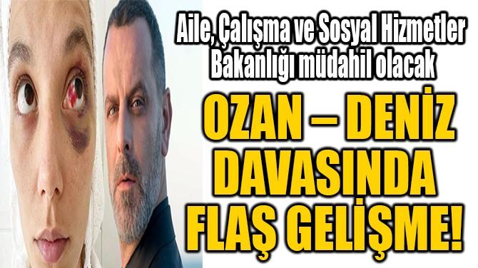 OZAN – DENİZ DAVASINDA  FLAŞ GELİŞME!