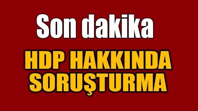 HDP HAKKINDA SORUŞTURMA