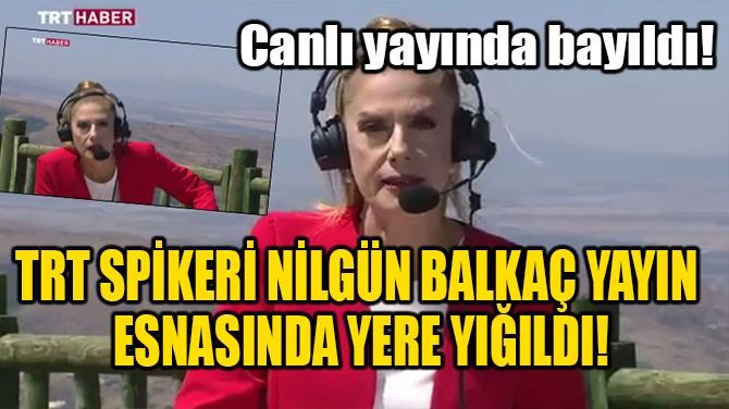 TRT SPİKERİ NİLGÜN BALKAÇ YAYIN ESNASINDA YERE YIĞILDI!