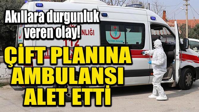 ÇİFT PLANINA AMBULANSI ALET ETTİ
