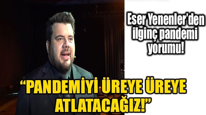 """ESER YENENLER: """"PANDEMİYİ ÜREYE ÜREYE ATLATACAĞIZ"""""""