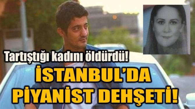 İSTANBUL'DA PİYANİST DEHŞETİ!