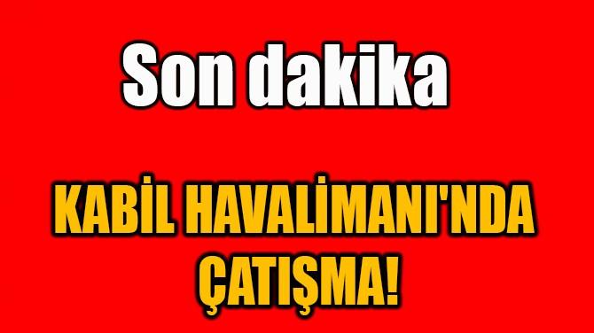 KABİL HAVALİMANI'NDA  ÇATIŞMA!