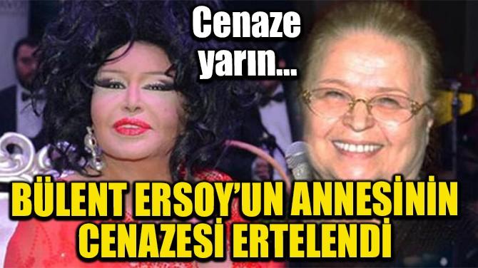 BÜLENT ERSOY'UN ANNESİNİN CENAZE TÖRENİ ERTELENDİ