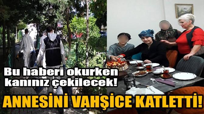 ANNESİNİ VAHŞİCE KATLETTİ!