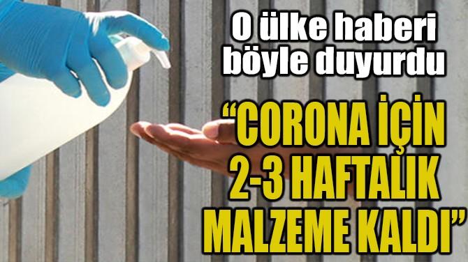 """""""CORONA İÇİN 2-3 HAFTALIK MALZEME KALDI"""""""