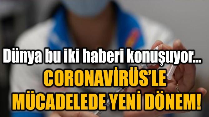 CORONAVİRÜS'LE  MÜCADELEDE YENİ DÖNEM!