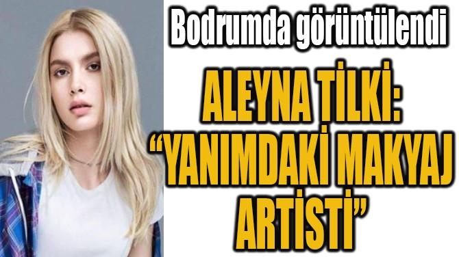 """ALEYNA TİLKİ: """"YANIMDAKİ MAKYAJ ARTİSTİ"""""""