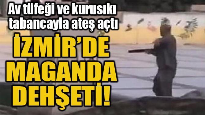 İZMİR'DE  MAGANDA  DEHŞETİ!