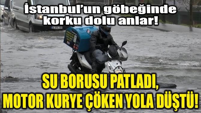 SU BORUSU PATLADI, MOTOR KURYE ÇÖKEN YOLA DÜŞTÜ!