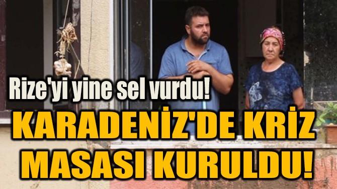 KARADENİZ'DE KRİZ  MASASI KURULDU!