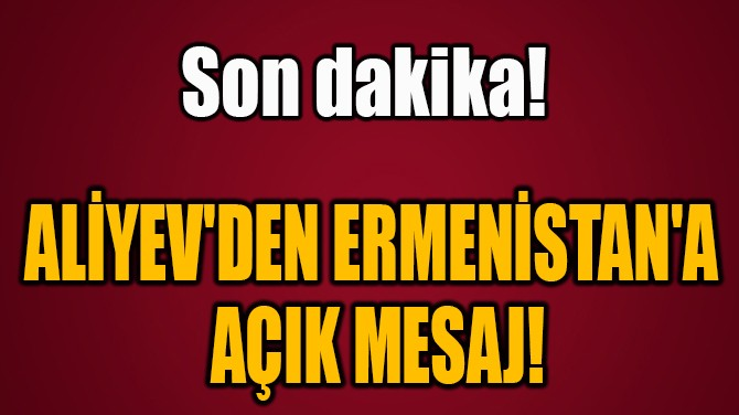 ALİYEV'DEN ERMENİSTAN'A  AÇIK MESAJ!