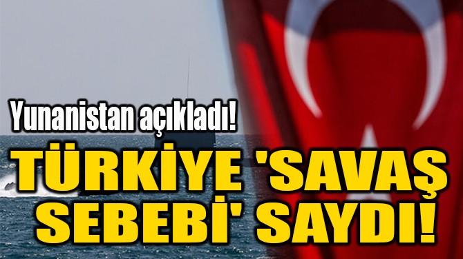 TÜRKİYE 'SAVAŞ  SEBEBİ' SAYDI!