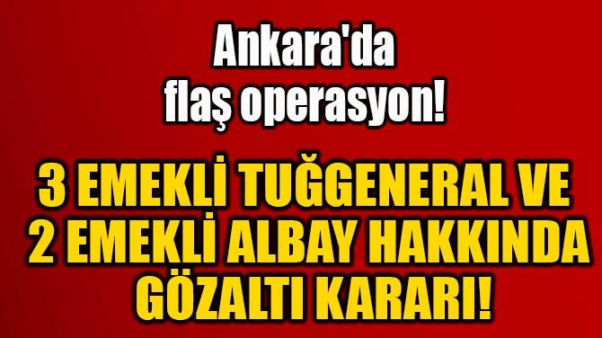 3 EMEKLİ TUĞGENERAL VE  2 EMEKLİ ALBAY HAKKINDA  GÖZALTI KARARI!