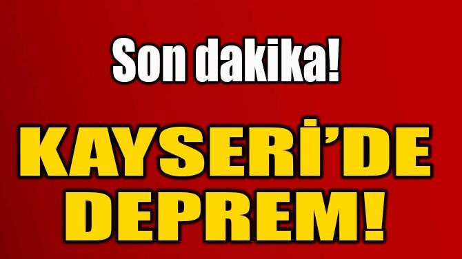 KAYSERİ'DE DEPREM!