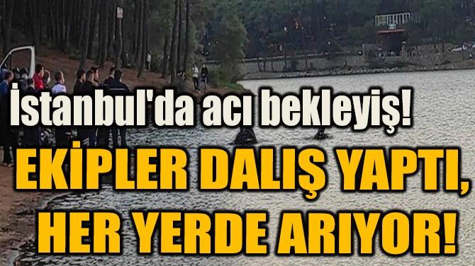 EKİPLER DALIŞ YAPTI,  HER YERDE ARIYOR!