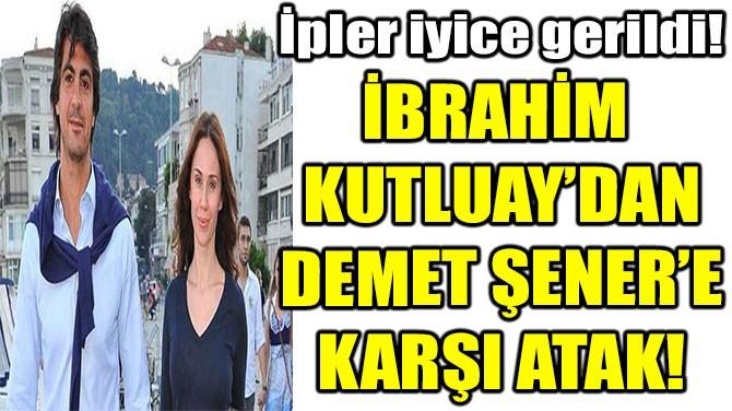 İBRAHİM  KUTLUAY'DAN DEMET ŞENER'E KARŞI ATAK!