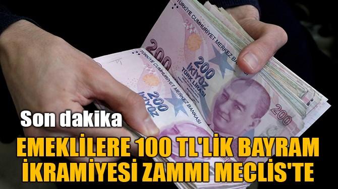 EMEKLİLERE 100 TL'LİK BAYRAM  İKRAMİYESİ ZAMMI MECLİS'TE