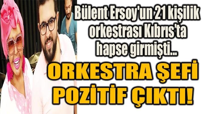 ORKESTRA ŞEFİ POZİTİF ÇIKTI!