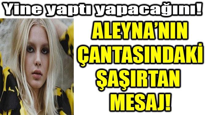 ALEYNA'NIN ÇANTASINDAKİ ŞAŞIRTAN MESAJ!