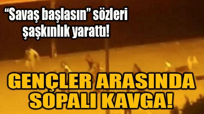 GENÇLER ARASINDA SOPALI KAVGA!