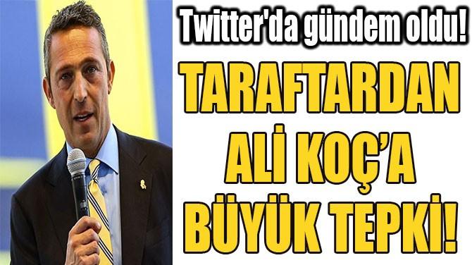 TARAFTARDAN ALİ KOÇ'A BÜYÜK TEPKİ!