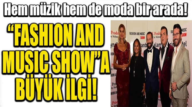 """FASHION AND  MUSIC SHOW""A  BÜYÜK İLGİ!"