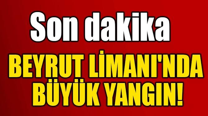 BEYRUT LİMANI'NDA  BÜYÜK YANGIN!