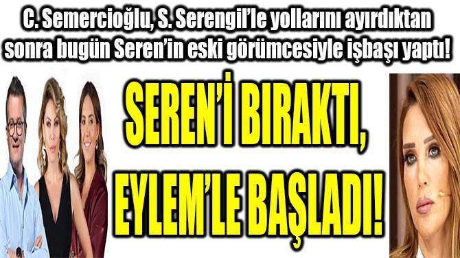 SEREN'İ BIRAKTI, EYLEM'LE BAŞLADI!