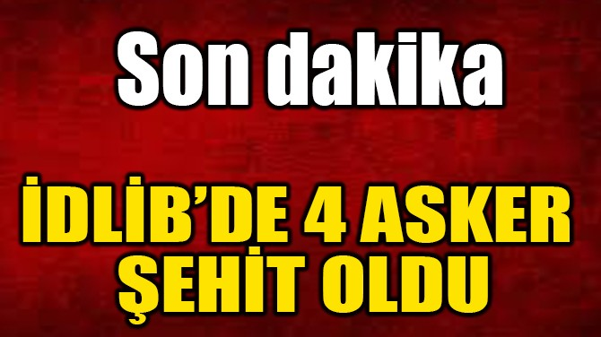 İDLİB''DE 4 ASKER ŞEHİT OLDU