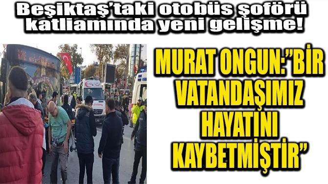 BEŞİKTAŞ'TAKİ OTOBÜS ŞOFÖRÜ KATLİAMINDA YENİ GELİŞME!