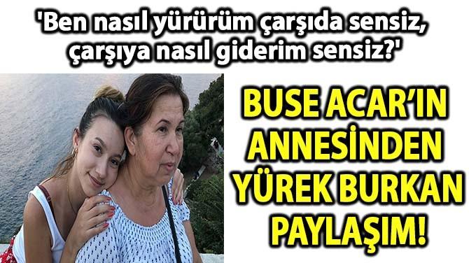 BUSE ACAR'IN ANNESİNDEN YÜREK BURKAN PAYLAŞIM!