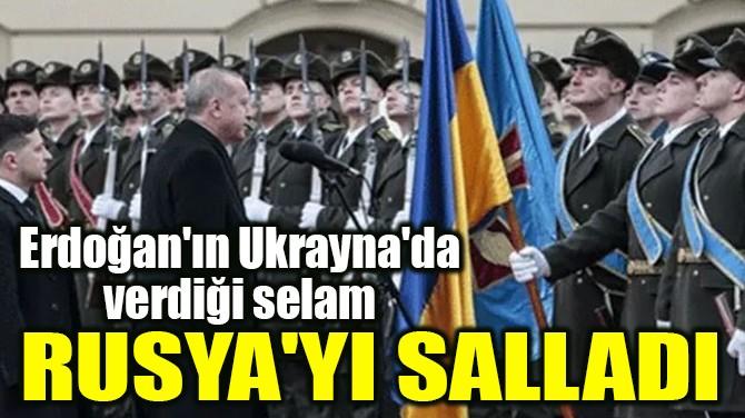 ERDOĞAN'IN UKRAYNA'DA VERDİĞİ SELAM RUSYA'YI SALLADI