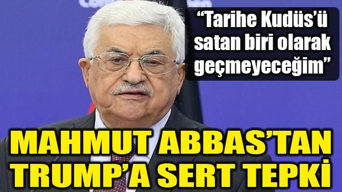 MAHMUT ABBAS'TAN TRUMP'A SERT TEPKİ