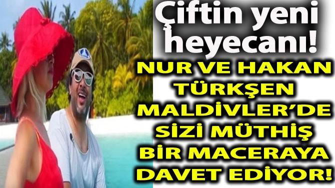 NUR VE HAKAN TÜRKŞEN MALDİVLER'DE SİZİ MACERAYA DAVET EDİYOR!