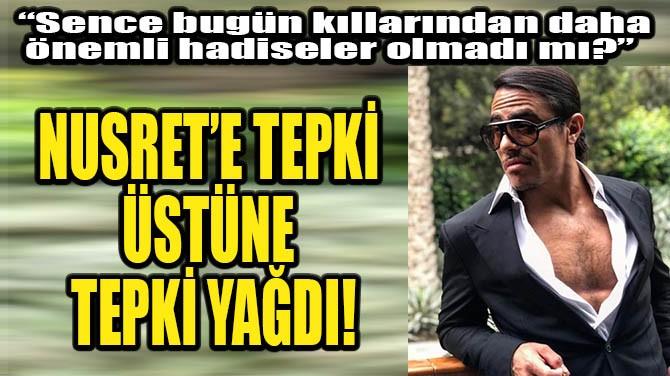 NUSRET'E TEPKİ ÜSTÜNE TEPKİ YAĞDI!