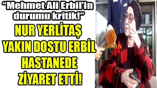 NUR YERLİTAŞ, M. ERBİL'İ HASTANEDE ZİYARET ETTİ!