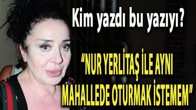"""NUR YERLİTAŞ İLE AYNI MAHALLEDE OTURMAK İSTEMEM"""