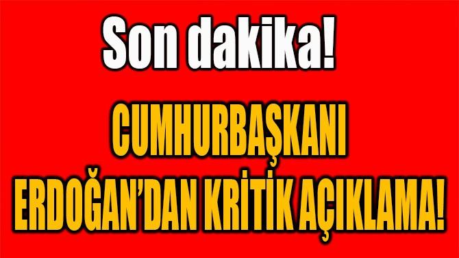 CUMHURBAŞKANI ERDOĞAN'DAN KRİTİK AÇIKLAMA!