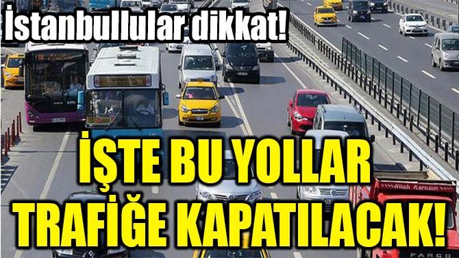 İŞTE BU YOLLAR  TRAFİĞE  KAPATILACAK!