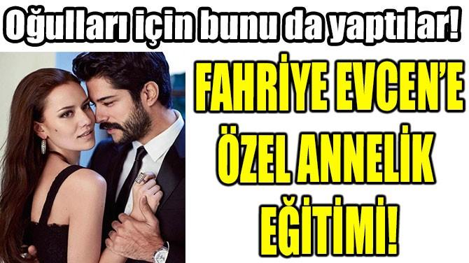 FAHRİYE EVCEN'E ÖZEL ANNELİK  EĞİTİMİ!