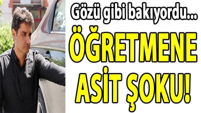 ÖĞRETMENE  ASİT ŞOKU!