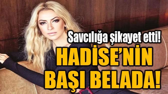 HADİSE'NİN BAŞI BELADA!