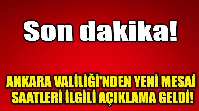 ANKARA VALİLİĞİ'NDEN YENİ MESAİ SAATLERİ İLGİLİ AÇIKLAMA GELDİ!