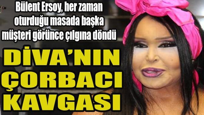 DİVA'NIN ÇORBACI KAVGASI